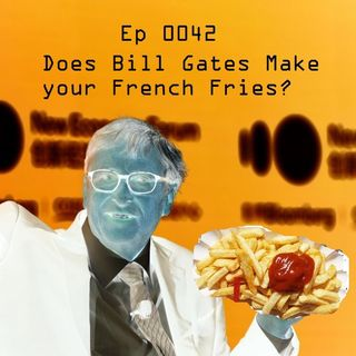 Ep 0042 - Does Bill Gates Make Your French Fries?