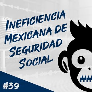Episodio 39 - Ineficiencia Mexicana de Seguridad Social