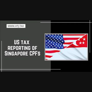 [ HTJ Podcast ] US tax reporting of Singapore CPFs