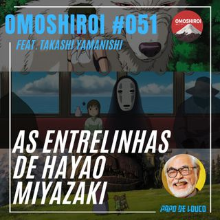 Omoshiroi #051 – As entrelinhas de Hayao Miyazaki (Feat. Takashi Yamanishi)
