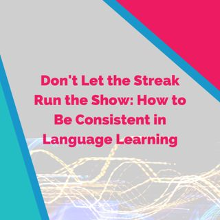 Don't Let the Streak Run the Show: How to Be Consistent in Language Learning