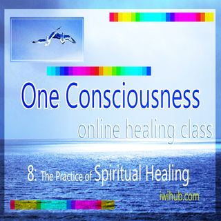 One Consciousness 8: The Practice of Spiritual Healing