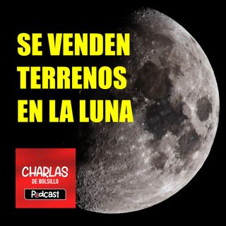 Charlas de Bolsillo - Podcast - Episodio 1 - Se venden Terrenos en la Luna