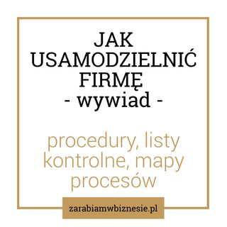Jak usamodzielnić firmę - procedury, mapy procesowe, listy kontrolne - rozmowa z Małgorzatą Wierzbicką