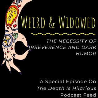 Weird And Widowed: The Necessity of Irreverence and Dark Humor