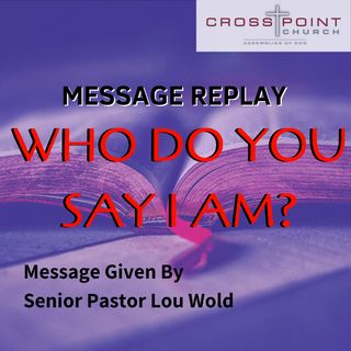 5/19/19 Who Do You Say That I Am? - Pastor Lou Wold