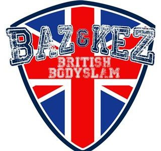 Baz and Kez's British Bodyslam : TWO for the price of one!!!