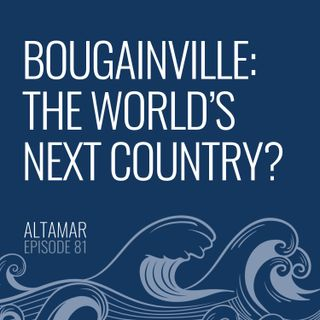 Bougainville: The World's Next Country? [Episode 81]