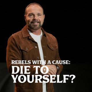 Romans #26 - Rebels with A Cause: Die to Yourself?