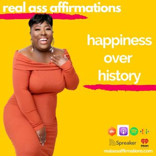Real Ass Affirmations: Happiness Over History