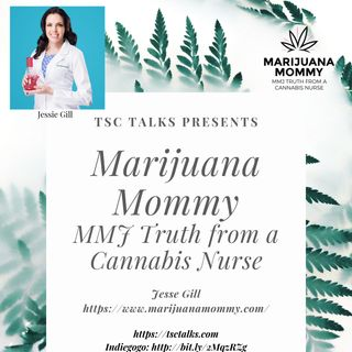 TSC Talks! MMJ Mystery Minimized with Marijuana Mommy! Jessie Gill~Cannabis Nurse, Educator & Advocate