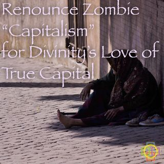 Renounce Zombie Capitalism for Divinity's Love of True Capital