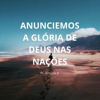 Anunciemos a glória de Deus nas nações - Pr. Antonio Jr