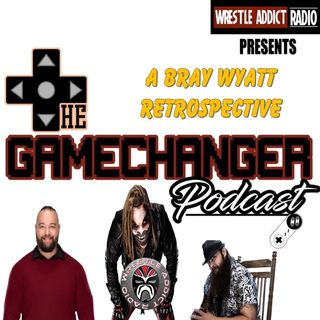 The Game Changer Podcast Presents A Bray Wyatt Retrospective!!