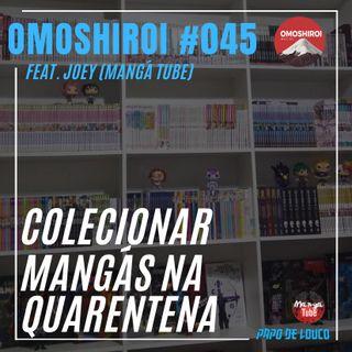 Omoshiroi #045 – Colecionar mangás na quarentena (Feat. Joey Mangá tube)