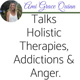 Part 2 of 2: Ami Grace Quinn Talks  Holistic Therapies, Addictions & Anger.