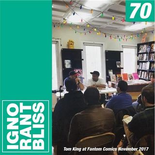 Ignorant Bliss 70: Tom King at Fantom Comics November 2017