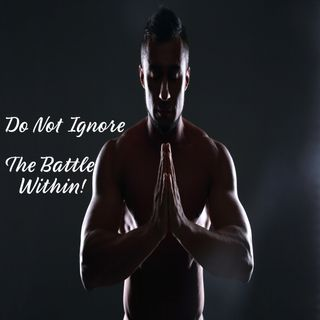 Do Not Ignore The Battle Within