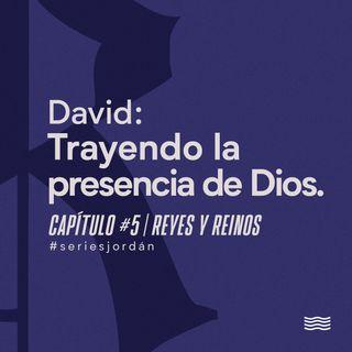 David: Trayendo la presencia de Dios. Serie: Reyes y Reinos. Cap. 5
