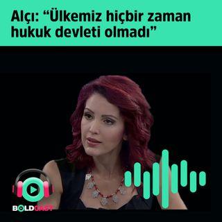 """Nagehan Alçı: """"Ülkemiz hiçbir zaman hukuk devleti olmadı"""""""
