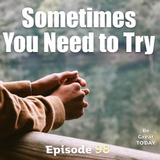Episode 98: Sometimes You Need to Try
