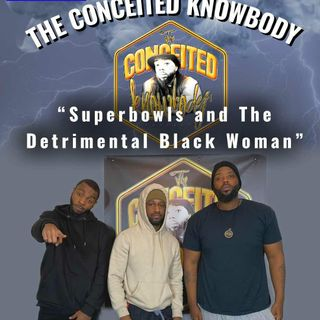 The Conceited Knowbody EP 153 Superbowls and The Detrimental Black Woman