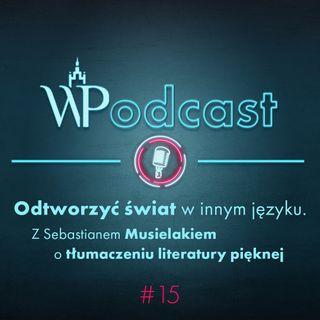 #15 Odtworzyć świat w innym języku. Z Sebastianem Musielakiem o tłumaczeniu literatury pięknej