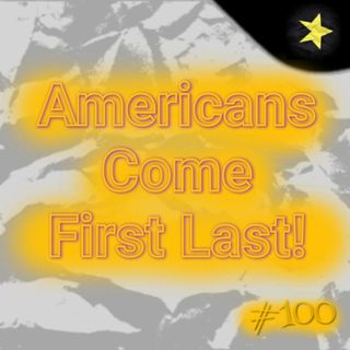Americans Come First Last! (#100)