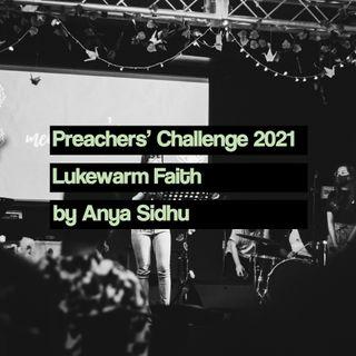 Preachers' Challenge 2021: Lukewarm Faith - Anya Sidhu