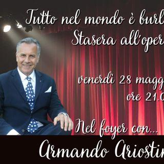 Tutto nel Mondo è Burla - Stasera all'Opera- Nel Foyer con.. Armando Ariostini