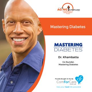 2/19/20: Dr. Cyrus Khambatta of Mastering Diabetes | Mastering Diabetes | Aging in Portland with Mark Turnbull from ComForCare Portland