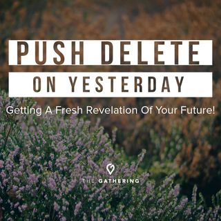 """""""Push Delete on Yesterday"""" - Getting a Fresh Revelation on Your Future!"""