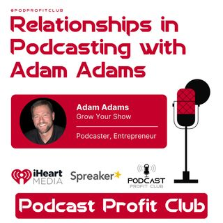 Relationships in Podcasting ft. Adam Adams