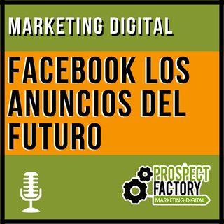 Facebook los anuncios del futuro | Prospect Factory