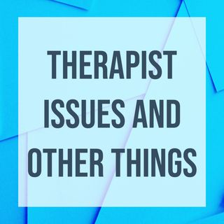 Therapist Issues and Other Things