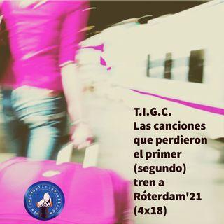 T.I.G.C. Las canciones que perdieron el primer (segundo) tren a Róterdam'21 (4x18)