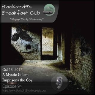 A Mystic Golem Imprisons The Goy - Blackbird9 Podcast