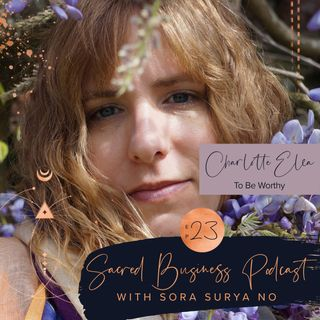 Ep 23: Be Worthy with Charlotte Elea