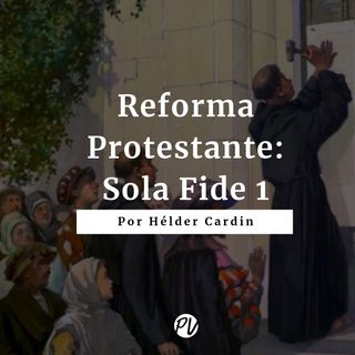 Reforma Protestante - Sola Fide 1 - Hélder Cardin