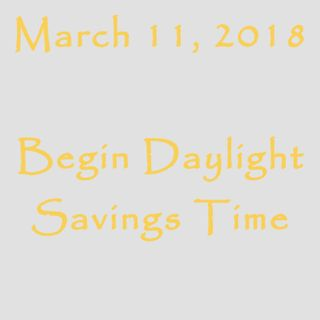 March 11, 2018 - Begin Daylight Savings Time