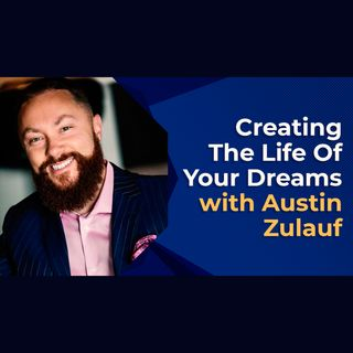 Creating The Life Of Your Dreams With Austin Zulauf