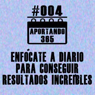 ENFÓCATE A DIARIO PARA OBTENER RESULTADOS INCREÍBLES - #004 - APORTANDO365