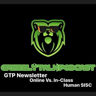 "Grizzly Talk Podcast®️-""GTP Newsletter,SISC,Online vs. In-Class"""