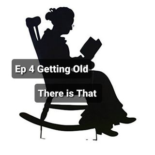 Ep 4 Getting Old