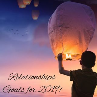 Romantic/Human Relationships: Goals for 2019!