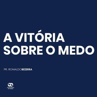 A VITÓRIA SOBRE O MEDO // pr. Ronaldo Bezerra