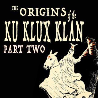 011 — Origins of the Ku Klux Klan (Part II)