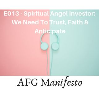 E013 Spiritual Angel Investor:  Trust, Faith and Anticipate