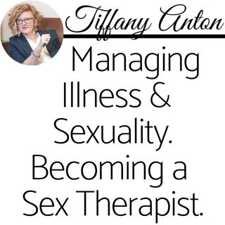 Part 1 of 4: Tiffany Anton Talks Managing Illness & Sexuality, Journey to Becoming a Sex Therapist & Human Sexuality.