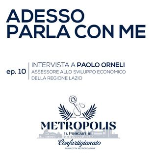 Ep. 10 - Adesso parla con Me - Paolo Orneli - Assessore allo Sviluppo Economico Regione Lazio
